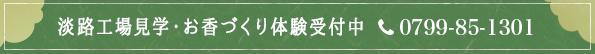 淡路工場見学・お香づくり体験受付中 施設営業時間 10:00~16:00 工場見学 約15分 お香づくり体験 約40分 ご予約・お問い合わせ 受付時間 8:00~17:00 0799-85-1301
